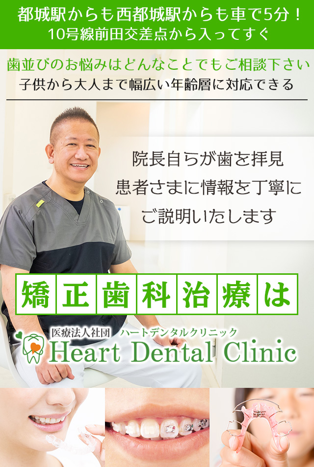 都城駅からも西都城駅からも車で5分!10号線前田交差点から入ってすぐ歯並びのお悩みはどんなことでもご相談下さい子供から大人まで幅広い年齢層に対応できる矯正歯科治療は「ハートデンタルクリニック」